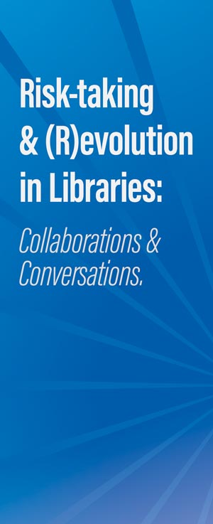 Risk-taking and revolution in libraries: collaboration and conversations