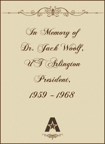 In memory of Dr. Jack Woolf, UT Arlington President, 1959 – 1968
