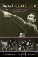 Book cover for Shoot the Conductor: Too Close to Monteux, Szell, and Ormandy, by Anshel Brusilow