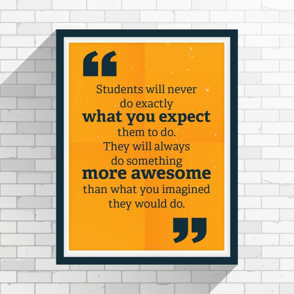 """""""Students will never do exactly what you expect them to do. They will always do something more awesome than what you imagined they would do."""""""